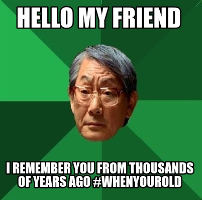 hello-my-friend-i-remember-you-from-thousands-of-years-ago-whenyourold