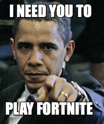 i-need-you-to-play-fortnite