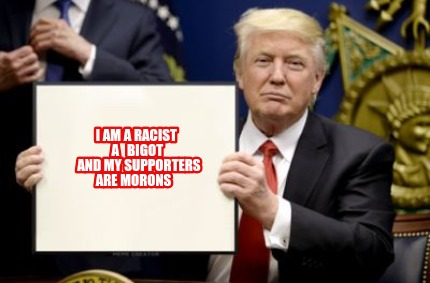 i-am-a-racist-a-bigot-and-my-supporters-are-morons