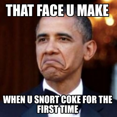 that-face-u-make-when-u-snort-coke-for-the-first-time