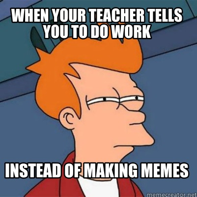 when-your-teacher-tells-you-to-do-work-instead-of-making-memes