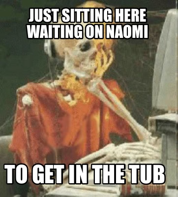 Meme Creator - Funny Just sitting here waiting on Naomi To