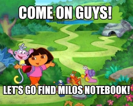 come-on-guys-lets-go-find-milos-notebook