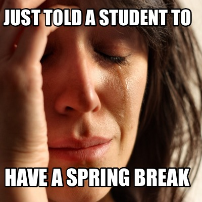 Meme Creator Funny Just Told A Student To Have A Spring Break Meme