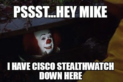 pssst...hey-mike-i-have-cisco-stealthwatch-down-here