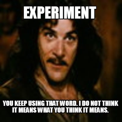 experiment-you-keep-using-that-word.-i-do-not-think-it-means-what-you-think-it-m