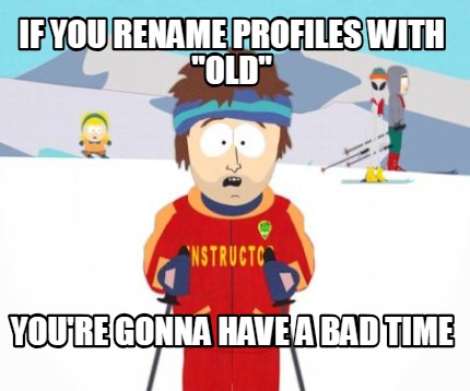 if-you-rename-profiles-with-old-youre-gonna-have-a-bad-time