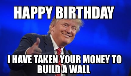 happy-birthday-i-have-taken-your-money-to-build-a-wall
