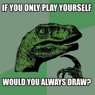 if-you-only-play-yourself-would-you-always-draw