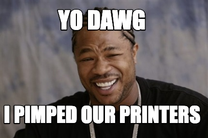 yo-dawg-i-pimped-our-printers