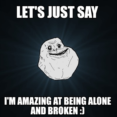 lets-just-say-im-amazing-at-being-alone-and-broken-
