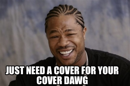 just-need-a-cover-for-your-cover-dawg