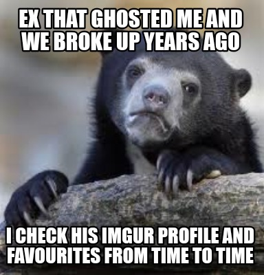 ex-that-ghosted-me-and-we-broke-up-years-ago-i-check-his-imgur-profile-and-favou