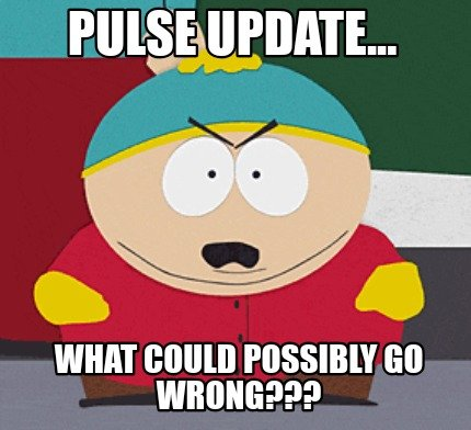 pulse-update...-what-could-possibly-go-wrong