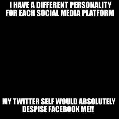 i-have-a-different-personality-for-each-social-media-platform-my-twitter-self-wo