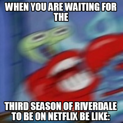 when-you-are-waiting-for-the-third-season-of-riverdale-to-be-on-netflix-be-like