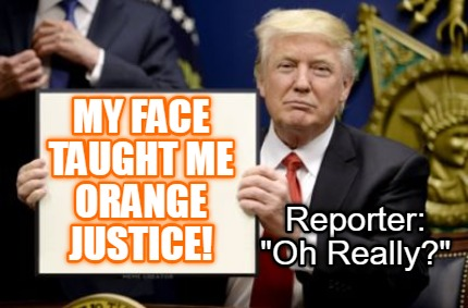 my-face-taught-me-orange-justice-reporter-oh-really