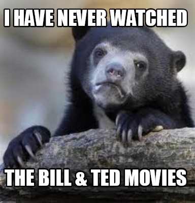 i-have-never-watched-the-bill-ted-movies