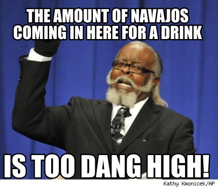 the-amount-of-navajos-coming-in-here-for-a-drink-is-too-dang-high