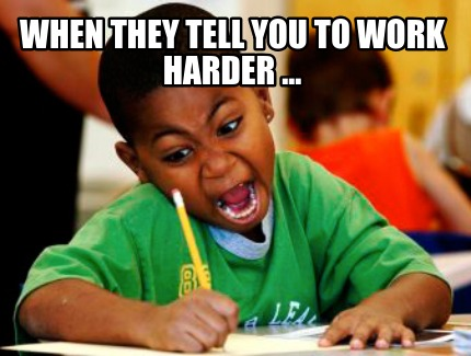 when-they-tell-you-to-work-harder-