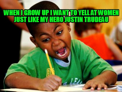 when-i-grow-up-i-want-to-yell-at-women-just-like-my-hero-justin-trudeau