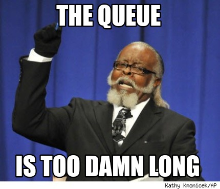 the-queue-is-too-damn-long