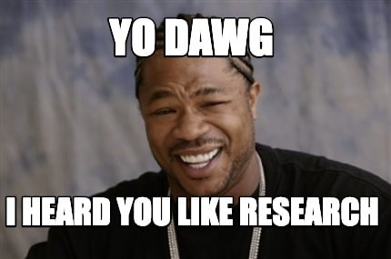 yo-dawg-i-heard-you-like-research