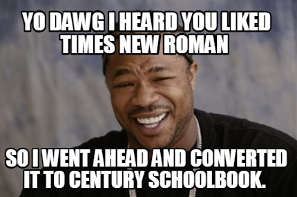 yo-dawg-i-heard-you-liked-times-new-roman-so-i-went-ahead-and-converted-it-to-ce