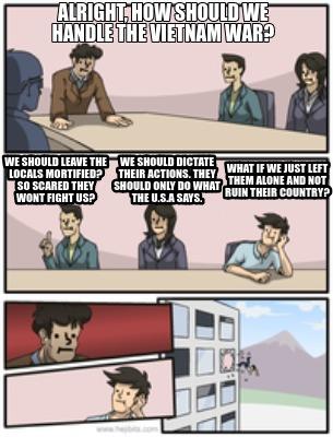 Meme Creator Funny Alright How Should We Handle The Vietnam War We Should Leave The Locals Mortif Meme Generator At Memecreator Org