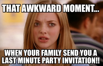 that-awkward-moment...-when-your-family-send-you-a-last-minute-party-invitation
