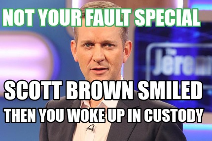 scott-brown-smiled-then-you-woke-up-in-custody-not-your-fault-special