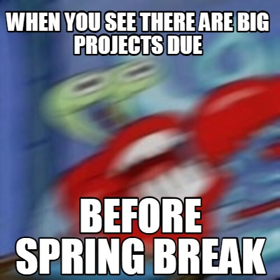 Meme Creator Funny When You See There Are Big Projects Due Before