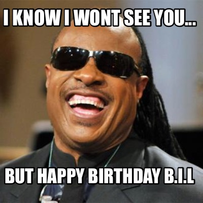 i-know-i-wont-see-you...-but-happy-birthday-b.i.l