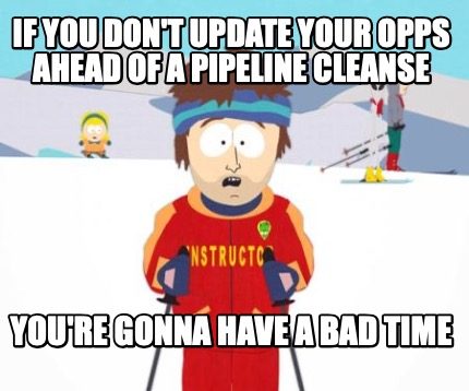 if-you-dont-update-your-opps-ahead-of-a-pipeline-cleanse-youre-gonna-have-a-bad-