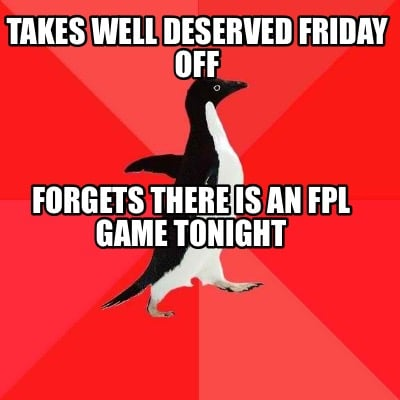 takes-well-deserved-friday-off-forgets-there-is-an-fpl-game-tonight