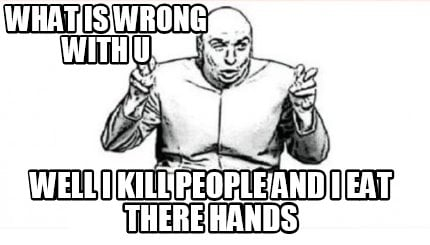 what-is-wrong-with-u-well-i-kill-people-and-i-eat-there-hands