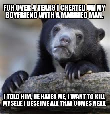 Meme Creator - Funny For over 4 years I cheated on my