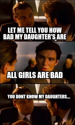 let-me-tell-you-how-bad-my-daughters-are-you-dont-know-my-daughters....-all-girl