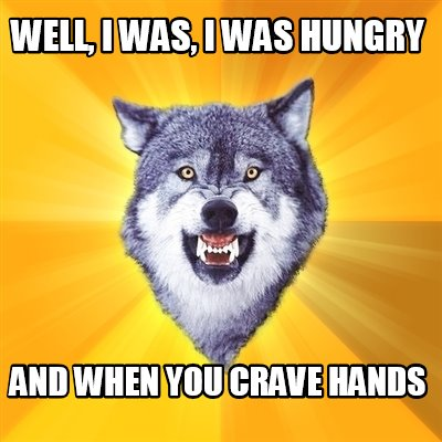 well-i-was-i-was-hungry-and-when-you-crave-hands