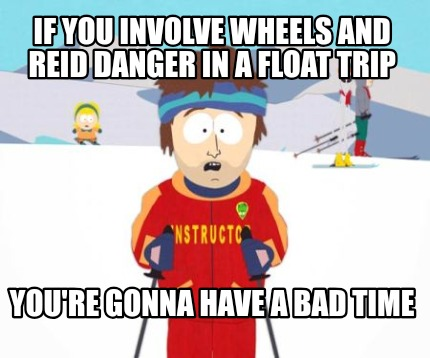 if-you-involve-wheels-and-reid-danger-in-a-float-trip-youre-gonna-have-a-bad-tim