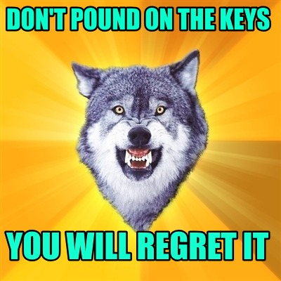 dont-pound-on-the-keys-you-will-regret-it