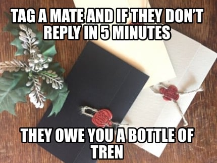 tag-a-mate-and-if-they-dont-reply-in-5-minutes-they-owe-you-a-bottle-of-tren