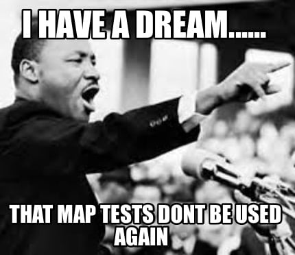 i-have-a-dream......-that-map-tests-dont-be-used-again