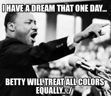 i-have-a-dream-that-one-day...-betty-will-treat-all-colors-equally..-