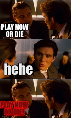 play-now-or-die-hehe-play-now-or-die