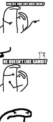 you-see-that-guy-over-there-he-doesnt-like-gambit