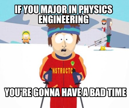 if-you-major-in-physics-engineering-youre-gonna-have-a-bad-time