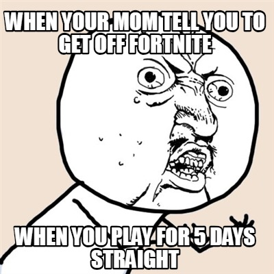 when-your-mom-tell-you-to-get-off-fortnite-when-you-play-for-5-days-straight