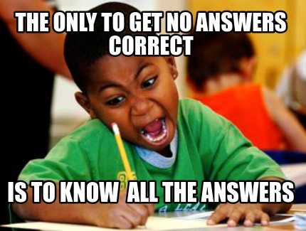 the-only-to-get-no-answers-correct-is-to-know-all-the-answers