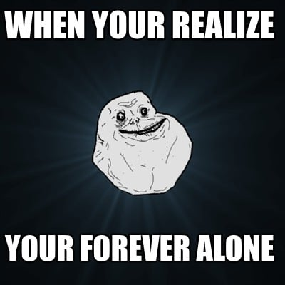 when-your-realize-your-forever-alone